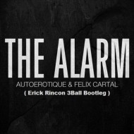 Autoerotique x Felix Cartal – The Alarm (Erick Rincon 3Ball Bootleg)